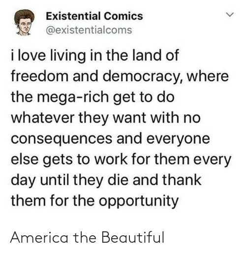 Freedom: Existential Comics  @existentialcoms  i love living in the land of  freedom and democracy, where  the mega-rich get to do  whatever they want with no  consequences and everyone  else gets to work for them every  day until they die and thank  them for the opportunity America the Beautiful
