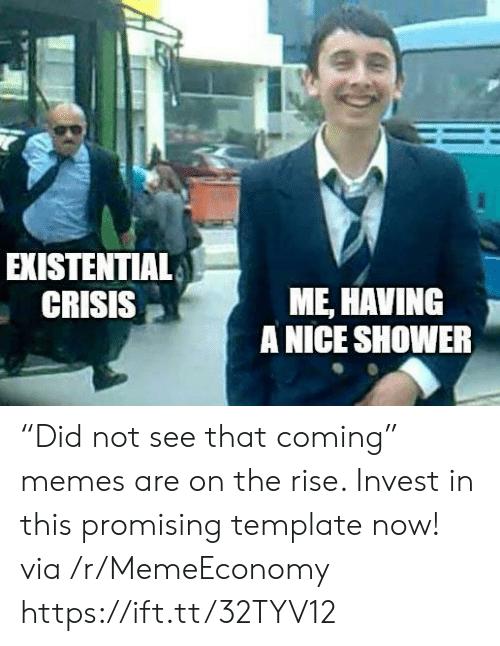 """template: EXISTENTIAL  CRISIS  ME, HAVING  A NICE SHOWER """"Did not see that coming"""" memes are on the rise. Invest in this promising template now! via /r/MemeEconomy https://ift.tt/32TYV12"""