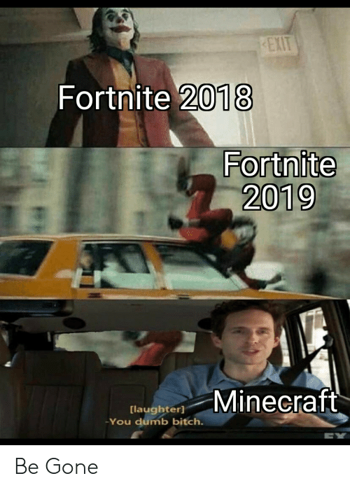 You Dumb Bitch: EXIT  Fortnite 2018  Fortnite  2019  Minecraft  [laughter]  You dumb bitch. Be Gone