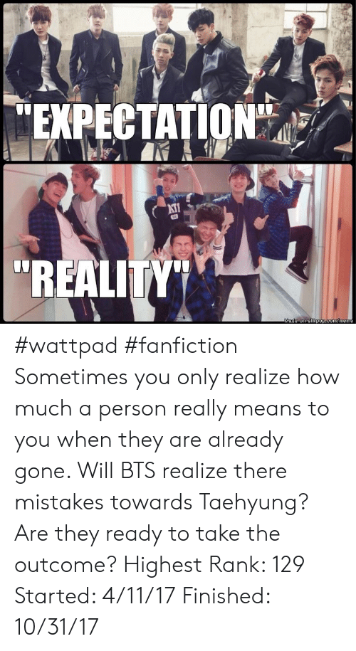 """Fanfiction, Meme, and Bts: EXPECTATION""""  AT  """"REALITY""""  Made on allkpop.com/meme #wattpad #fanfiction Sometimes you only realize how much a person really means to you when they are already gone. Will BTS realize there mistakes towards Taehyung? Are they ready to take the outcome? Highest Rank: 129 Started: 4/11/17 Finished: 10/31/17"""