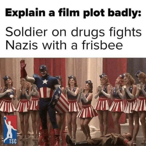 Drugs: Explain a film plot badly:  Soldier on drugs fights  Nazis with a frisbee  TSC