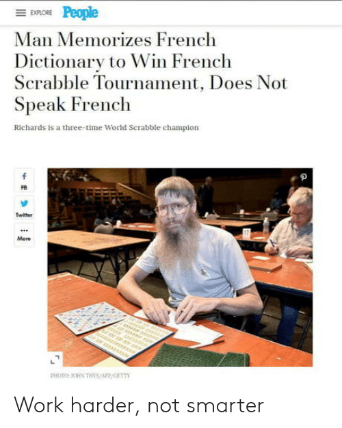 Dictionary: EXPLORE  Man Memorizes French  Dictionary to Win French  Scrabble Tournament, Does Not  Speak French  Richards is a three-time World Serabble champion  f  Twitter  More  r er  PHOTO OHN THs/AFP/GET Work harder, not smarter