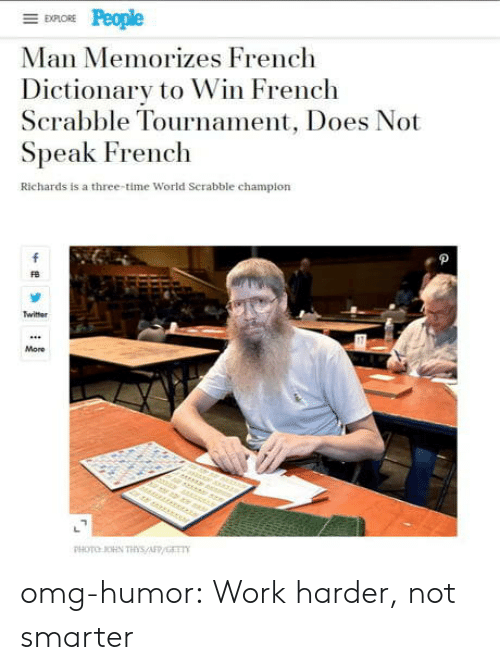 Dictionary: EXPLORE  Man Memorizes French  Dictionary to Win French  Scrabble Tournament, Does Not  Speak French  Richards is a three-time World Serabble champion  f  Twitter  More  r er  PHOTO OHN THs/AFP/GET omg-humor:  Work harder, not smarter