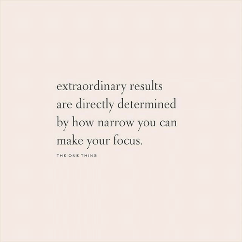 Focus, How, and Can: extraordinary results  are directly determined  by how narrow you can  make your focus  THE ONE THING