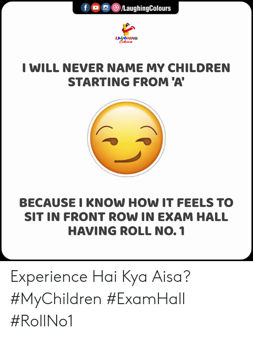 Children, Front Row, and Experience: f ©/LaughingColours  LAUGHING  Celeur  I WILL NEVER NAME MY CHILDREN  STARTING FROM 'A  BECAUSE I KNOW HOW IT FEELS TO  SIT IN FRONT ROW IN EXAM HALL  HAVING ROLL NO. 1 Experience Hai Kya Aisa?  #MyChildren #ExamHall #RollNo1