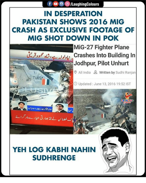 Desperation: f , 0 (3)/LaughingColours  IN DESPERATION  PAKISTAN SHOWS 2016 MIG  CRASH AS EXCLUSIVE FOOTAGE OF  MIG SHOT DOWN IN POK  MiG-27 Fighter Plane  Crashes Into Building In  Jodhpur, Pilot Unhurt  O All India & Written by Sudhi Ranjan  TU657  Up  Updated: June 13, 2016 19:52 IST  TU657  YEH LOG KABHI NAHIN  SUDHRENGE
