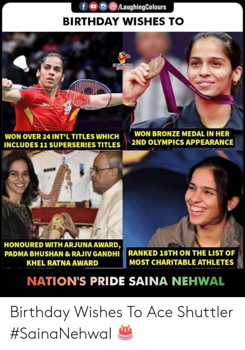 birthday wishes: f a 8./LaughingColours  BIRTHDAY WISHES TO  WON OVER 24 INT'L TITLES WHICH  INCLUDES 11 SUPERSERIES TITLES  WON BRONZE MEDAL IN HER  2ND OLYMPICS APPEARANCE  HONOURED WITH ARJUNA AWARD,  PADMA BHUSHAN &RAJIV GANDHI RANKED 18TH ON THE LIST OF  KHEL RATNA AWARD  MOST CHARITABLE ATHLETES  NATION'S PRIDE SAINA NEHWAL Birthday Wishes To Ace Shuttler  #SainaNehwal 🎂
