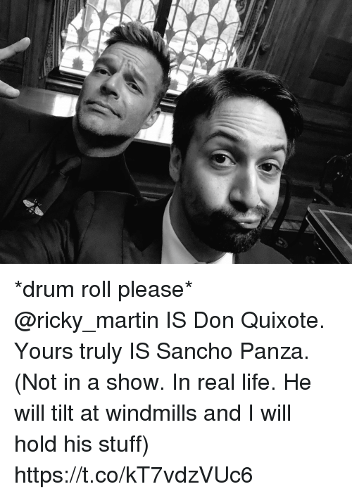 yours truly: f. *drum roll please* @ricky_martin IS Don Quixote. Yours truly IS Sancho Panza. (Not in a show. In real life. He will tilt at windmills and I will hold his stuff) https://t.co/kT7vdzVUc6