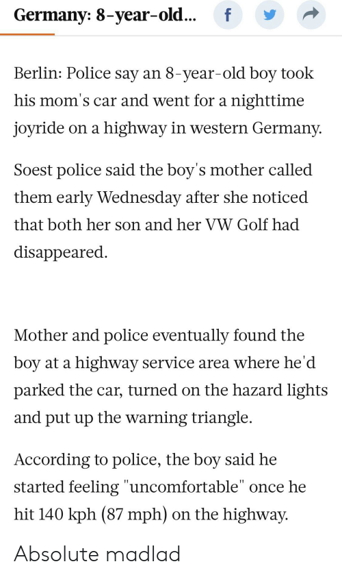 """Moms, Police, and Germany: f  Germany: 8-year-old...  Berlin: Police say an 8-year-old boy took  his mom's car and went for a nighttime  highway in western Germany.  joyride on a  Soest police said the boy's mother called  them early Wednesday after she noticed  that both her son and her VW Golf had  disappeared  Mother and police eventually found the  boy at a highway service area where he'd  parked the car, turned on the hazard lights  and put up the warning triangle  According to police, the boy said he  started feeling """"uncomfortable"""" once he  I1  hit 140 kph (87 mph)  on the highway Absolute madlad"""