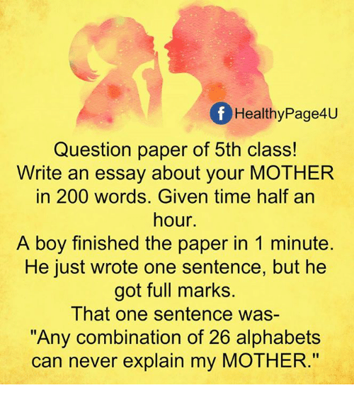 """alphabets: f Healthy Page4u  Question paper of 5th class!  Write an essay about your MOTHER  in 200 words. Given time half an  hour.  A boy finished the paper in 1 minute.  He just wrote one sentence, but he  got full marks.  That one sentence was  """"Any combination of 26 alphabets  can never explain my MOTHER."""""""