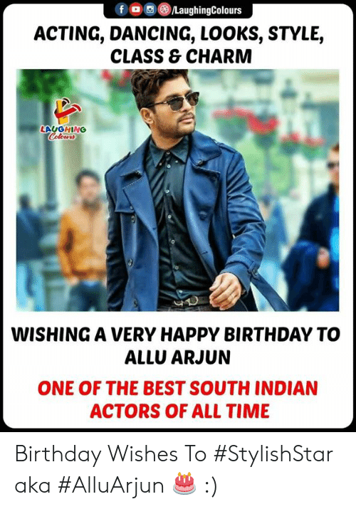 birthday wishes: f/LaughingColours  ACTING, DANCING, LOOKS, STYLE,  CLASS & CHARM  LAUGHING  WISHING A VERY HAPPY BIRTHDAY TO  ALLU ARJUN  ONE OF THE BEST SOUTH INDIAN  ACTORS OF ALL TIME Birthday Wishes To #StylishStar aka #AlluArjun 🎂 :)