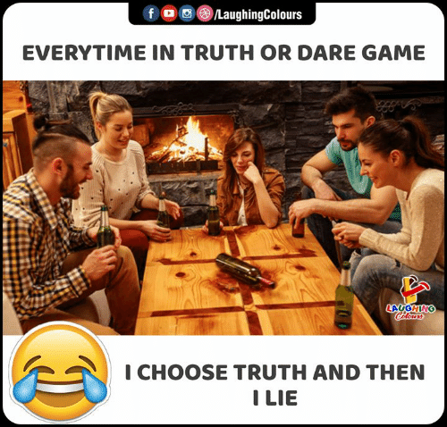 Truth or Dare: f /LaughingColours  EVERYTIME IN TRUTH OR DARE GAME  LAUGHING  Celours  I CHOOSE TRUTH AND THEN  I LIE  IS