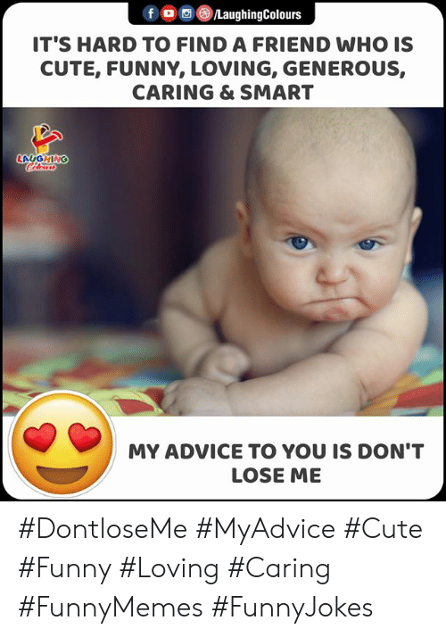 generous: f LaughingColours  IT'S HARD TO FIND A FRIEND WHO IS  CUTE, FUNNY, LOVING, GENEROUS,  CARING & SMART  LAGGHING  Cclor  MY ADVICE TO YOU IS DON'T  LOSE ME #DontloseMe #MyAdvice #Cute #Funny #Loving #Caring #FunnyMemes #FunnyJokes