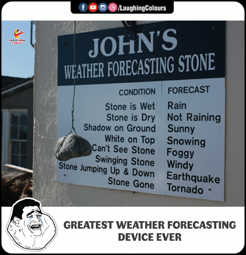Forecast: f /LaughingColours  JOHN'S  WEATHER FORECASTING STONE  CONDITION FORECAST  Stone is Wet Rain  Stone is Dry Not Raining  White on Top Snowing  Shadow on Ground  Can't See Stone  Stone Jumping Up & Down  Sunny  Foggy  Swinging Stone Windy  Earthquake  Stone Gone Tornado  GREATEST WEATHER FORECASTING  DEVICE EVER