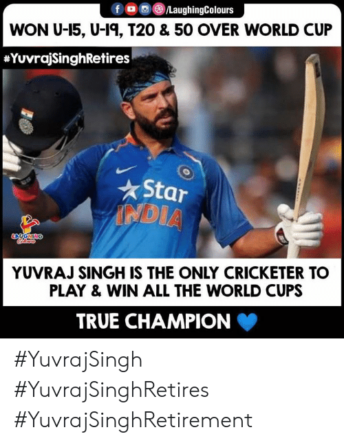 True, World Cup, and Star: f /LaughingColours  WON U-15, U-1, T20 & 50 OVER WORLD CUP  #YuvrajSinghRetires  Star  NDIA  Cocaloass  ONTHONT  YUVRAJ SINGH IS THE ONLY CRICKETER TO  PLAY& WIN ALL THE WORLD CUPS  TRUE CHAMPION #YuvrajSingh #YuvrajSinghRetires #YuvrajSinghRetirement