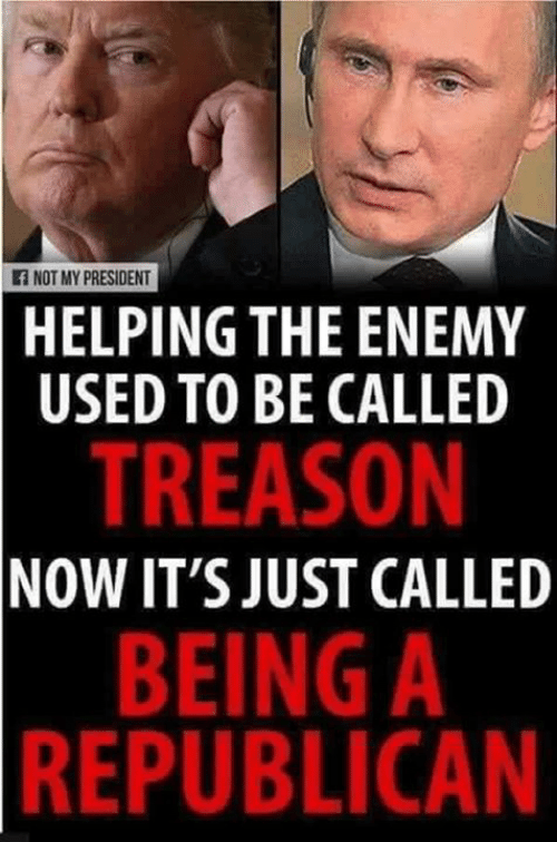 Not My President: f NOT MY PRESIDENT  HELPING THE ENEMY  USED TO BE CALLED  TREASON  NOW IT'S JUST CALLED  BEING A  REPUBLICAN