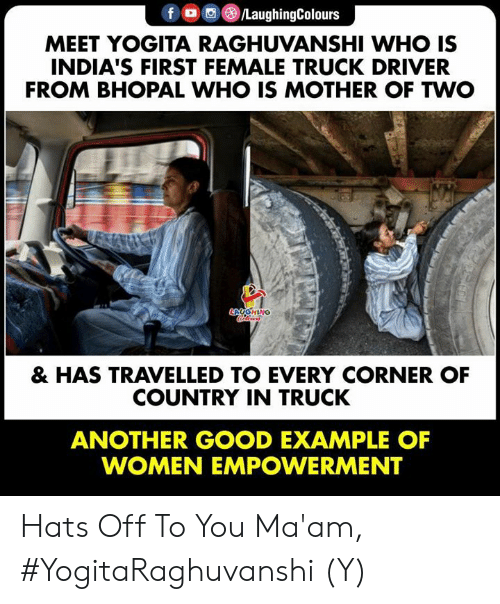 hats off: f O/LaughingColours  MEET YOGITA RAGHUVANSHI WHO IS  INDIA'S FIRST FEMALE TRUCK DRIVER  FROM BHOPAL WHO IS MOTHER OF TWO  HING  & HAS TRAVELLED TO EVERY CORNER OF  COUNTRY IN TRUCK  ANOTHER GOOD EXAMPLE OF  WOMEN EMPOWERMENT Hats Off To You Ma'am, #YogitaRaghuvanshi (Y)