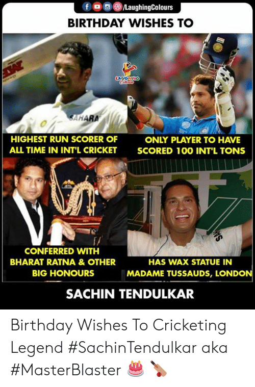 birthday wishes: f oo )/LaughingColours  BIRTHDAY WISHES TO  LAUGHIN  SAHARA  HIGHEST RUN SCORER OF  ALL TIME IN INT'L CRICKET  ONLY PLAYER TO HAVE  SCORED 10O INT'L TONS  f/  CONFERRED WITH  BHARAT RATNA &OTHER  BIG HONOURS  HAS WAX STATUE IN  MADAME TUSSAUDS, LONDON  SACHIN TENDULKAR Birthday Wishes To Cricketing Legend  #SachinTendulkar aka #MasterBlaster 🎂 🏏