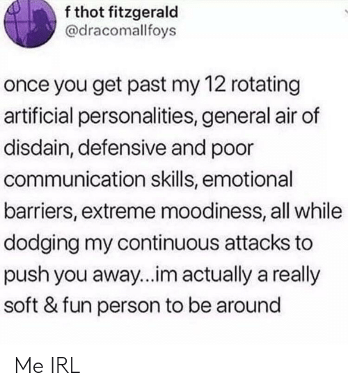 Thot, Irl, and Me IRL: f thot fitzgerald  @dracomallfoys  once you get past my 12 rotating  artificial personalities, general air of  disdain, defensive and poor  communication skills, emotional  barriers, extreme moodiness, all while  dodging my continuous attacks to  push you away...im actually a really  soft & fun person to be around Me IRL