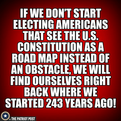 the patriot: F WE DON'T START  ELECTING AMERICANS  THAT SEETHE U.S  CONSTITUTION ASA  ROAD MAP INSTEAD OF  AN OBSTACLE, WE WILL  FIND OURSELVES RIGHT  BACK WHERE WE  STARTED 243 YEARS AGO!  THE PATRIOT POST