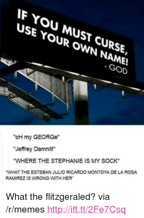 """esteban: F YOU MUST CURSE,  USE YOUR OWN NAME!  SE YMUsT  GOD  """"oH my GEORGe""""  """"Jeffrey Damnit""""  WHERE THE STEPHANIE IS MY SOCK  WHAT THE ESTEBAN JULIO RICARDO MONTOYA DE LA ROSA  RAMIREZ IS WRONG WITH HER <p>What the flitzgeraled? via /r/memes <a href=""""http://ift.tt/2Fe7Csq"""">http://ift.tt/2Fe7Csq</a></p>"""