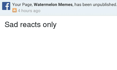 Watermelon Meme: f Your Page, Watermelon Memes, has been 4 hours ago  been unpublished Sad reacts only