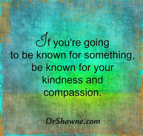 Memes, Compassion, and Kindness: f you're going  to be known for something,  be known for your  kindness and  compassion.  DrShawne.com