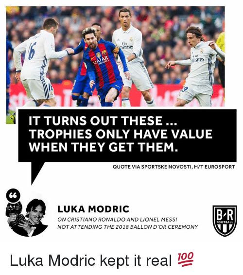 trophies: F14  mirate  iraes  IT TURNS OUT THESE..  TROPHIES ONLY HAVE VALUE  WHEN THEY GET THEM  QUOTE VIA SPORTSKE NOVOSTI, H/T EUROSPORT  LUKA MODRIC  ON CRISTIANO RONALDO AND LIONEL MESS  NOT ATTENDING THE 2018 BALLON D'OR CEREMONY  B R  FOOTBALL Luka Modric kept it real 💯