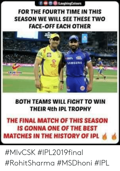 Two-Face: f859LaughingColours  FOR THE FOURTH TIME IN THIS  SEASON WE WILL SEE THESE TWO  FACE-OFF EACH OTHER  -諆兀  MSUNG  BOTH TEAMS WILL FIGHT TO WIN  THEIR 4th IPL TROPHY  THE FINAL MATCH OF THIS SEASON  IS GONNA ONE OF THE BEST  MATCHES IN THE HISTORY OF IPL 6 6 #MIvCSK #IPL2019final #RohitSharma #MSDhoni #IPL