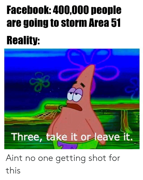 Getting Shot: Facebook: 400,000 people  are going to storm Area 51  Reality:  Three, take it or leave it. Aint no one getting shot for this