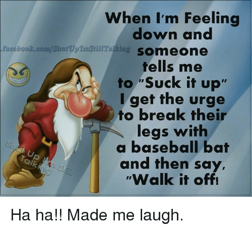 """Walk It Off: facebook.com/Shut UpTunstillTalkia  When I'm Feeling  down and  SOmmeone  tells me  to """"Suck it up'  I get the urge  to break their  legs with  a baseball bat  and then say,  Walk it off! Ha ha!! Made me laugh."""