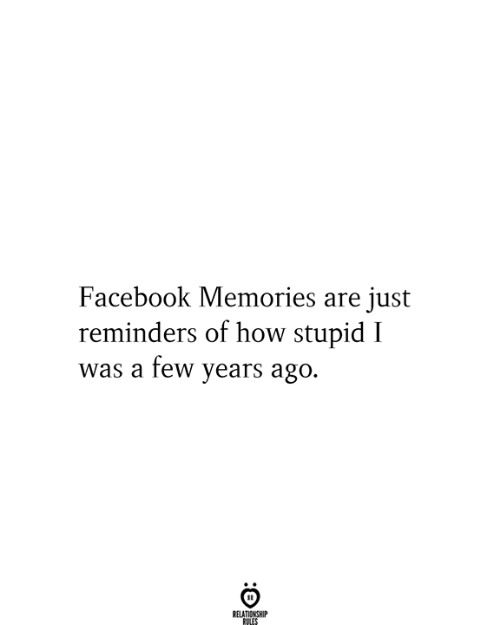 Love for Quotes: Facebook Memories are just  reminders of how stupid I  was a few years ago.  RELATIONSHIP  RULES