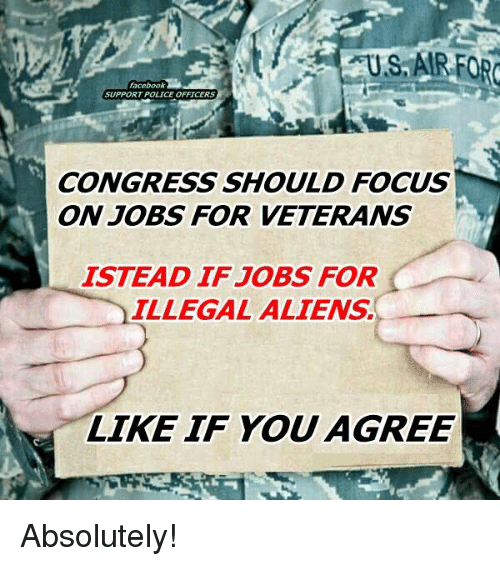 Illegal Alien: facebook  SUPPORT POLICE OFFICERS  CONGRESS SHOULD FOCUS  ON JOBS FOR VETERANS  ISTEAD IF JOBS FOR  ILLEGAL ALIENS.  LIKE IF YOU  AGREE Absolutely!