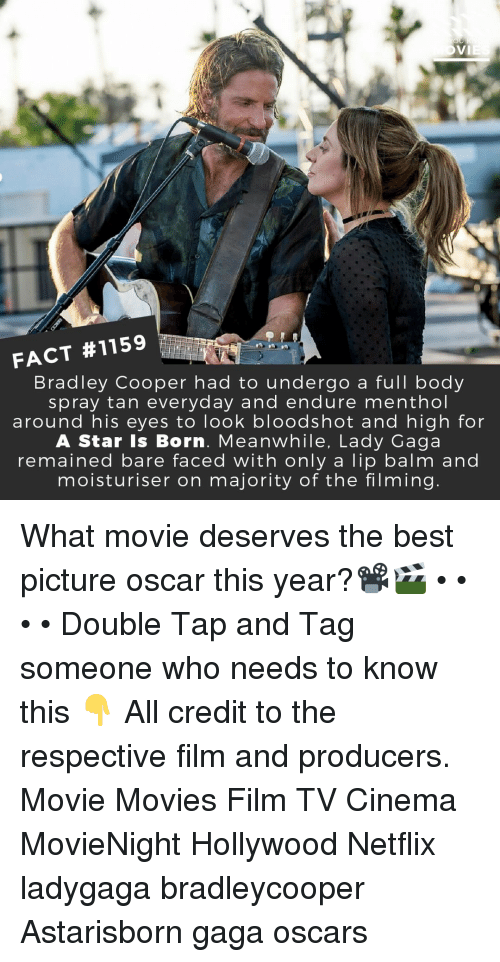 Lady Gaga: FACT #1159  Bradley Cooper had to undergo a full body  spray tan everyday and endure menthol  around his eyes to look bloodshot and high for  A Star Is Born. Meanwhile, Lady Gaga  remained bare faced with only a lip balm and  moisturiser on majority of the filming What movie deserves the best picture oscar this year?📽️🎬 • • • • Double Tap and Tag someone who needs to know this 👇 All credit to the respective film and producers. Movie Movies Film TV Cinema MovieNight Hollywood Netflix ladygaga bradleycooper Astarisborn gaga oscars