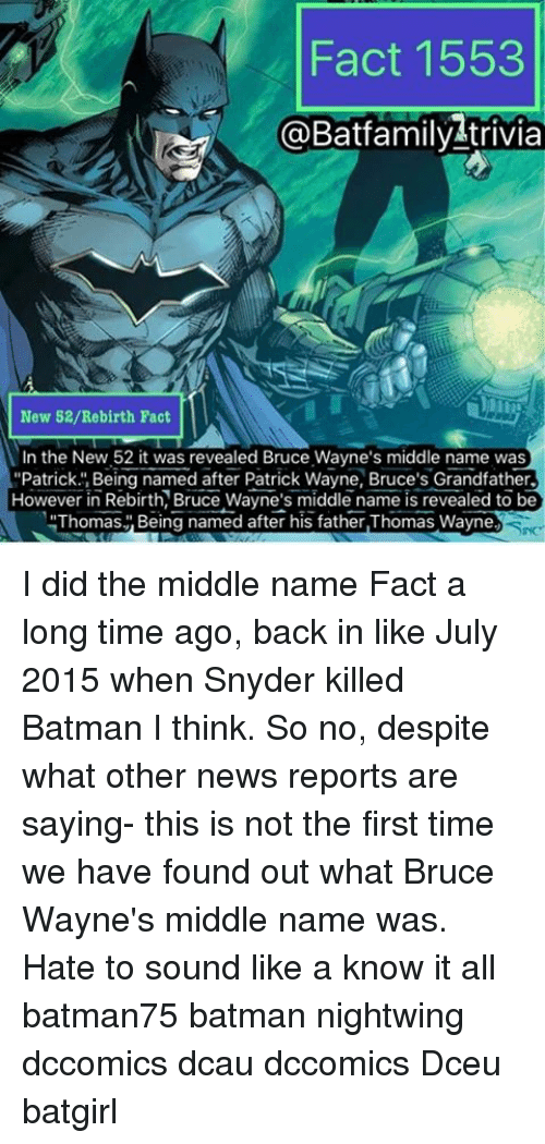 """know it all: Fact 1553  a Batfamily trivia  New 52/Re birth Fact  In the New 52 it was revealed Bruce Wayne's middle name was  """"Patrick. Being named after Patrick Wayne, Bruce's Grandfather.  However in Rebirth, Bruce Wayne's middle name is revealed to be  Thomas Being named after his father,Thomas Wayne I did the middle name Fact a long time ago, back in like July 2015 when Snyder killed Batman I think. So no, despite what other news reports are saying- this is not the first time we have found out what Bruce Wayne's middle name was. Hate to sound like a know it all batman75 batman nightwing dccomics dcau dccomics Dceu batgirl"""