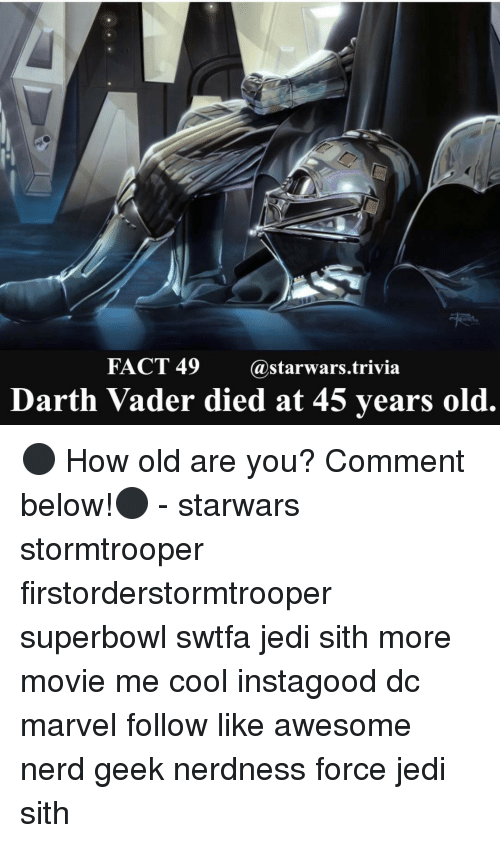 forceful: FACT 49  @starwars trivia  Darth Vader died at 45 years old. ⚫️ How old are you? Comment below!⚫️ - starwars stormtrooper firstorderstormtrooper superbowl swtfa jedi sith more movie me cool instagood dc marvel follow like awesome nerd geek nerdness force jedi sith