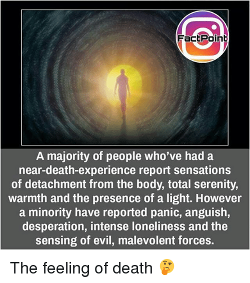Desperation: Fact Point  A majority of people who've had a  near-death-experience report sensations  of detachment from the body, total serenity,  warmth and the presence of a light. However  a minority have reported panic, anguish,  desperation, intense loneliness and the  sensing of evil, malevolent forces. The feeling of death 🤔