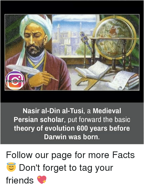 Memes, Scholar, and 🤖: Fact Point  Nasir al-Din al-Tusi, a Medieval  Persian scholar, put forward the basic  theory of evolution 600 years before  Darwin was born. Follow our page for more Facts 😇 Don't forget to tag your friends 💖