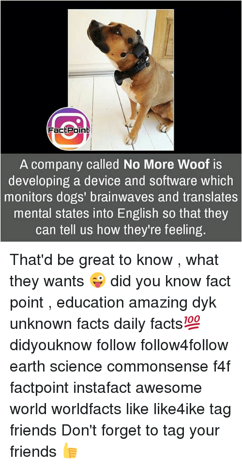 woofing: FactPoint  A company called No More Woof is  developing a device and software which  monitors dogs' brainwaves and translates  mental states into English so that they  can tell us how they're feeling. That'd be great to know , what they wants 😜 did you know fact point , education amazing dyk unknown facts daily facts💯 didyouknow follow follow4follow earth science commonsense f4f factpoint instafact awesome world worldfacts like like4ike tag friends Don't forget to tag your friends 👍