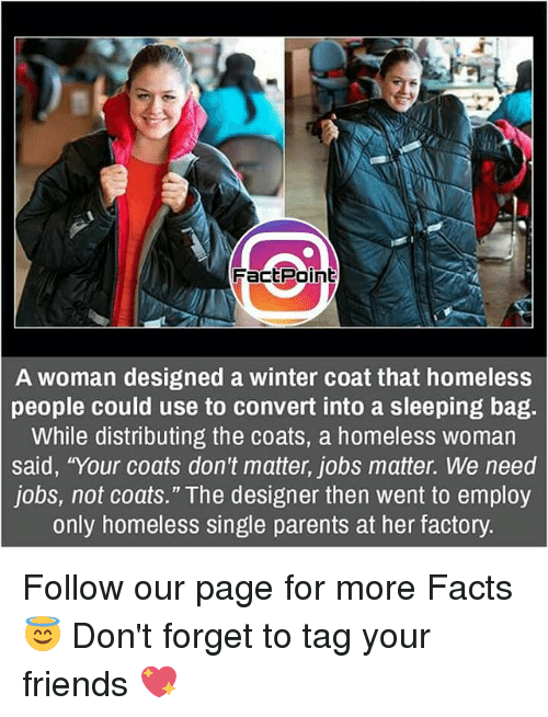 """Convertable: FactPoint  A woman designed a winter coat that homeless  people could use to convert into a sleeping bag.  While distributing the coats, a homeless woman  said, """"Your coats don't matter, jobs matter. We need  jobs, not coats."""" The designer then went to employ  only homeless single parents at her factory. Follow our page for more Facts 😇 Don't forget to tag your friends 💖"""