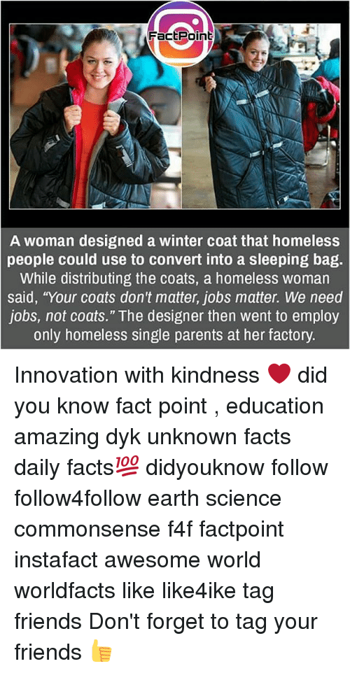 """Convertable: FactPoint  A woman designed a winter coat that homeless  people could use to convert into a sleeping bag.  While distributing the coats, a homeless woman  said, """"Your coats don't matter, jobs matter. We need  jobs, not coats."""" The designer then went to employ  only homeless single parents at her factory. Innovation with kindness ❤ did you know fact point , education amazing dyk unknown facts daily facts💯 didyouknow follow follow4follow earth science commonsense f4f factpoint instafact awesome world worldfacts like like4ike tag friends Don't forget to tag your friends 👍"""
