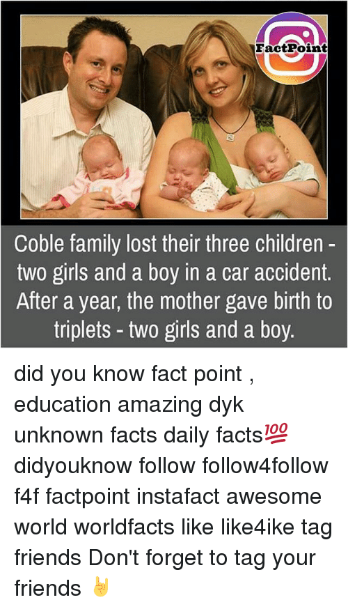 Awesomes: FactPoint  Coble family lost their three children  two girls and a boy in a car accident  After a year, the mother gave birth to  triplets two girls and a boy. did you know fact point , education amazing dyk unknown facts daily facts💯 didyouknow follow follow4follow f4f factpoint instafact awesome world worldfacts like like4ike tag friends Don't forget to tag your friends 🤘