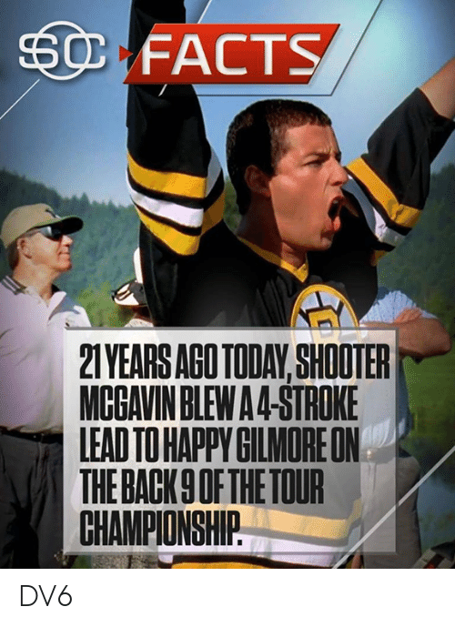 Facts, Memes, and Today: FACTS  2TYEARS AGO TODAY, SHOOTER  MCGAVIN BLEWA4-STROKE  LEAD TO HAPPYGILMOREON  THE BACK9 OF THE TOUR  CHAMPIONSHIP DV6