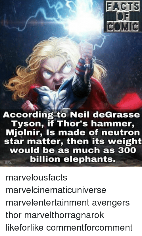 Memes, Neil deGrasse Tyson, and Avengers: FACTS  COMIC  According to Neil deGrasse  Tyson, if Thor's hammer,  Mjolnir, is made of neutron  star matter, then its weight  would be as much as 300  billion elephants. marvelousfacts marvelcinematicuniverse marvelentertainment avengers thor marvelthorragnarok likeforlike commentforcomment