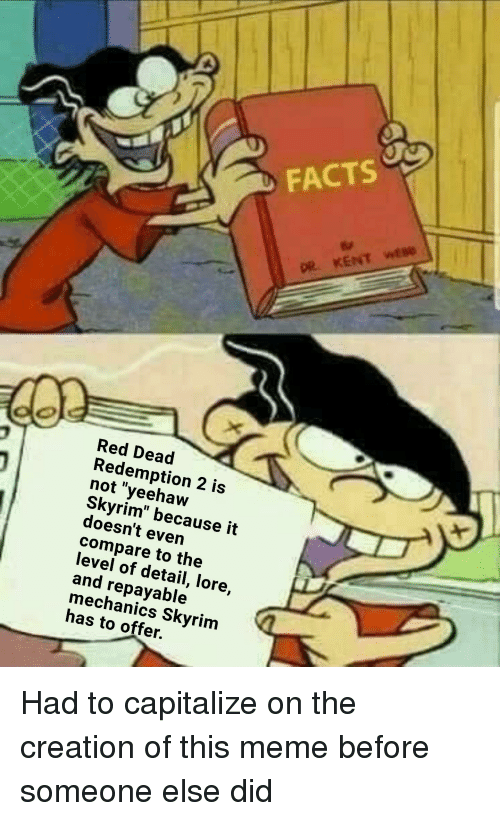 """Facts, Meme, and Skyrim: FACTS  DR KENT wtse  Red Dead  Redemption 2 is  not """"yeehaw  Skyrim"""" because it  doesn't even  compare to the  level of detail, lore,  and repayable  mechanics Skyrim  has to offer."""