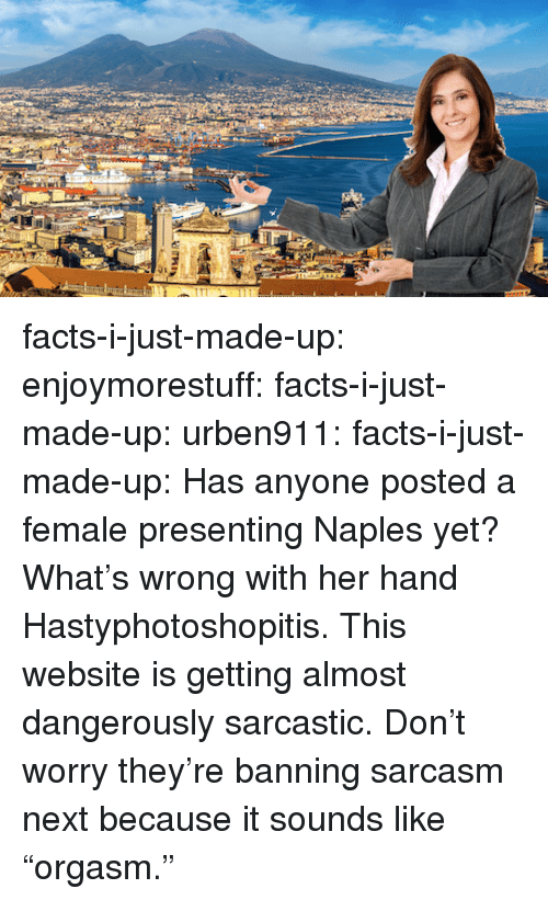 "Facts, Tumblr, and Blog: facts-i-just-made-up: enjoymorestuff:  facts-i-just-made-up:  urben911:  facts-i-just-made-up:  Has anyone posted a female presenting Naples yet?  What's wrong with her hand  Hastyphotoshopitis.  This website is getting almost dangerously sarcastic.  Don't worry they're banning sarcasm next because it sounds like ""orgasm."""