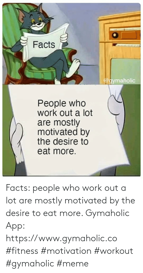 eat: Facts: people who work out a lot are mostly motivated by the desire to eat more.  Gymaholic App: https://www.gymaholic.co  #fitness #motivation #workout #gymaholic #meme