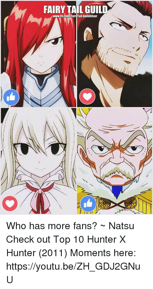 guild: FAIRY TAIL GUILD  www.Fbcom Fair Tail,Guild4Ever Who has more fans?            ~ Natsu  Check out Top 10 Hunter X Hunter (2011) Moments here: ⋆↳https://youtu.be/ZH_GDJ2GNuU