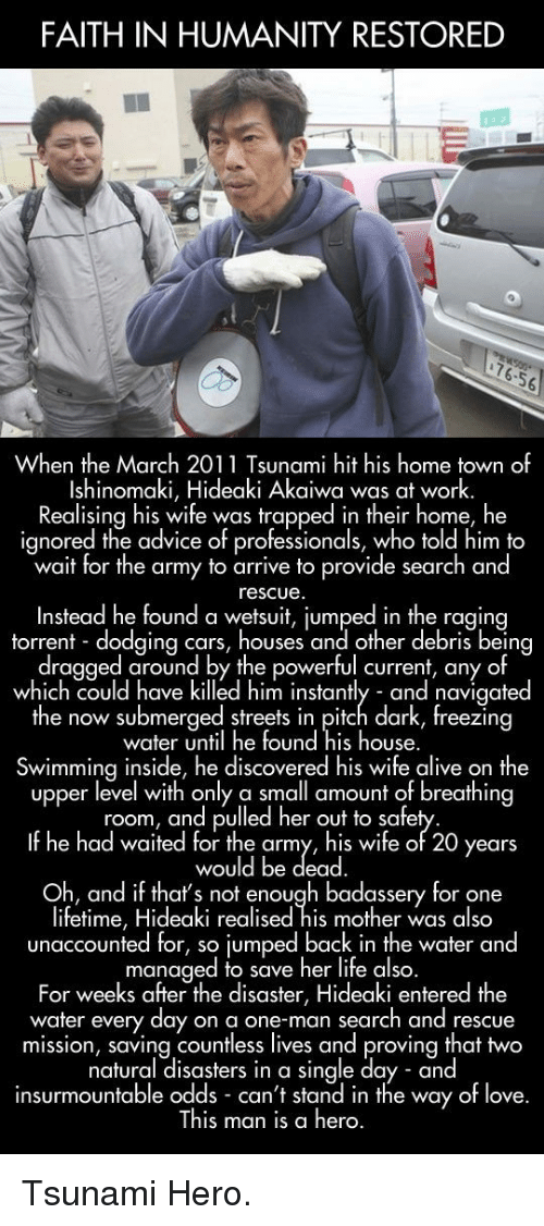 Humanity Restored: FAITH IN HUMANITY RESTORED  76.56  When the March 2011 Tsunami hit his home town of  Ishinomaki, Hideaki Akaiwa was at work.  Realising his wife was trapped in their home, he  ignored the advice of professionals, who told him to  wait for the army to arrive to provide search and  rescue  Instead he found a wetsuit, iumped in the ragina  torrent dodaina cars, houses and other debris being  dragged around by the powerful current, any of  which could have killed him instantly and navigated  he now submerged streets in pifch dark, freezin  water until he found his house.  Swimming inside, he discovered his wife alive on the  upper level with only a small amount of breathing  room, and pulled her out to safe  If he had waited for the army, his wife of 20 years  would be dead  Oh, and if thats not enough badassery for one  lifetime, Hideaki realised his mother was also  unaccounted for, so jumped back in the water and  managed to save her life also  For weeks after the disaster, Hideaki entered the  water every day on a one-man search and rescue  mission, saving countless lives and proving that two  natural disasters in a single day and  insurmountable odds can't stand in the way of love.  This man is a hero. <p>Tsunami Hero.</p>