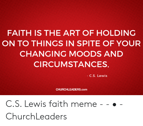 Faith Meme: FAITH IS THE ART OF HOLDING  ON TO THINGS IN SPITE OF YOUR  CHANGING MOODS AND  CIRCUMSTANCES.  C.S. Lewis  CHURCHLEADERS.com C.S. Lewis faith meme - - • - ChurchLeaders